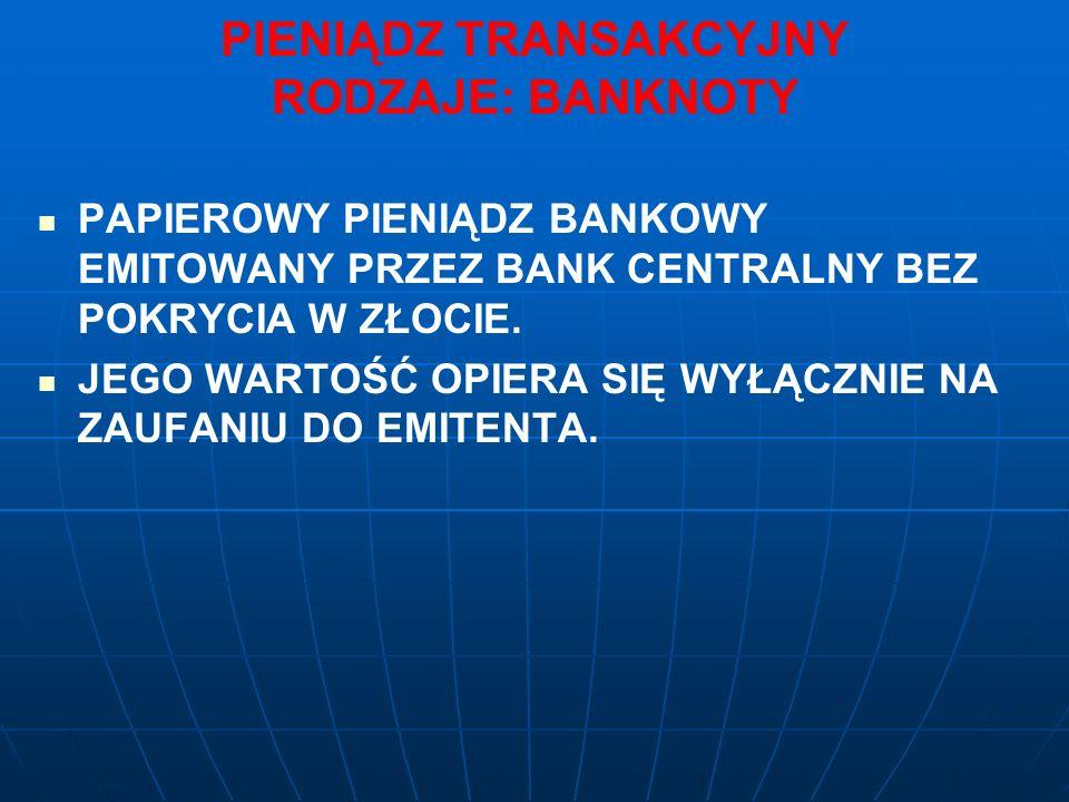 PIENIĄDZ TRANSAKCYJNY RODZAJE: BANKNOTY PAPIEROWY PIENIĄDZ BANKOWY EMITOWANY PRZEZ BANK CENTRALNY BEZ POKRYCIA W ZŁOCIE.