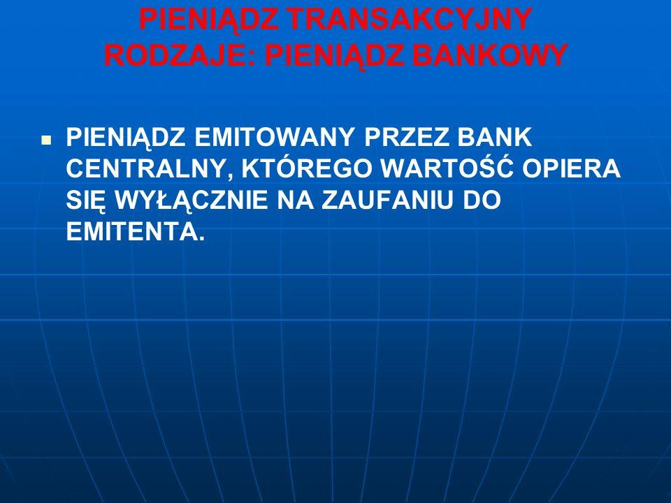 PIENIĄDZ TRANSAKCYJNY RODZAJE: PIENIĄDZ BANKOWY PIENIĄDZ EMITOWANY PRZEZ BANK CENTRALNY, KTÓREGO WARTOŚĆ OPIERA SIĘ WYŁĄCZNIE NA ZAUFANIU DO EMITENTA.