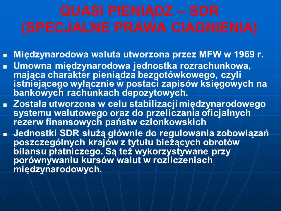 QUASI PIENIĄDZ – SDR (SPECJALNE PRAWA CIAGNIENIA) Międzynarodowa waluta utworzona przez MFW w 1969 r.