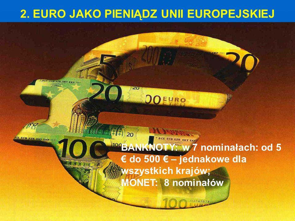 2. EURO JAKO PIENIĄDZ UNII EUROPEJSKIEJ BANKNOTY: w 7 nominałach: od 5 € do 500 € – jednakowe dla wszystkich krajów; MONET: 8 nominałów