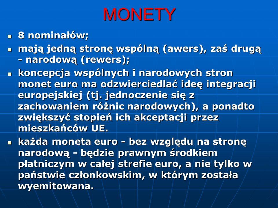 MONETY 8 nominałów; 8 nominałów; mają jedną stronę wspólną (awers), zaś drugą - narodową (rewers); mają jedną stronę wspólną (awers), zaś drugą - narodową (rewers); koncepcja wspólnych i narodowych stron monet euro ma odzwierciedlać ideę integracji europejskiej (tj.