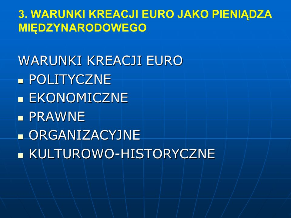 3. WARUNKI KREACJI EURO JAKO PIENIĄDZA MIĘDZYNARODOWEGO WARUNKI KREACJI EURO POLITYCZNE POLITYCZNE EKONOMICZNE EKONOMICZNE PRAWNE PRAWNE ORGANIZACYJNE