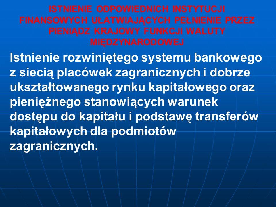 ISTNIENIE ODPOWIEDNICH INSTYTUCJI FINANSOWYCH UŁATWIAJĄCYCH PEŁNIENIE PRZEZ PIENIĄDZ KRAJOWY FUNKCJI WALUTY MIĘDZYNARODOWEJ Istnienie rozwiniętego systemu bankowego z siecią placówek zagranicznych i dobrze ukształtowanego rynku kapitałowego oraz pieniężnego stanowiących warunek dostępu do kapitału i podstawę transferów kapitałowych dla podmiotów zagranicznych.