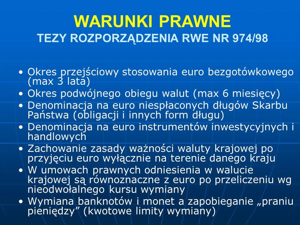 """WARUNKI PRAWNE TEZY ROZPORZĄDZENIA RWE NR 974/98 Okres przejściowy stosowania euro bezgotówkowego (max 3 lata) Okres podwójnego obiegu walut (max 6 miesięcy) Denominacja na euro niespłaconych długów Skarbu Państwa (obligacji i innych form długu) Denominacja na euro instrumentów inwestycyjnych i handlowych Zachowanie zasady ważności waluty krajowej po przyjęciu euro wyłącznie na terenie danego kraju W umowach prawnych odniesienia w walucie krajowej są równoznaczne z euro po przeliczeniu wg nieodwołalnego kursu wymiany Wymiana banknotów i monet a zapobieganie """"praniu pieniędzy (kwotowe limity wymiany)"""