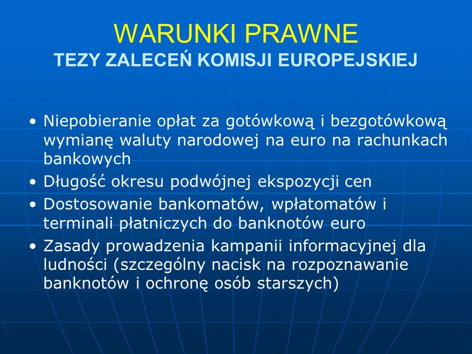 WARUNKI PRAWNE TEZY ZALECEŃ KOMISJI EUROPEJSKIEJ Niepobieranie opłat za gotówkową i bezgotówkową wymianę waluty narodowej na euro na rachunkach bankowych Długość okresu podwójnej ekspozycji cen Dostosowanie bankomatów, wpłatomatów i terminali płatniczych do banknotów euro Zasady prowadzenia kampanii informacyjnej dla ludności (szczególny nacisk na rozpoznawanie banknotów i ochronę osób starszych)