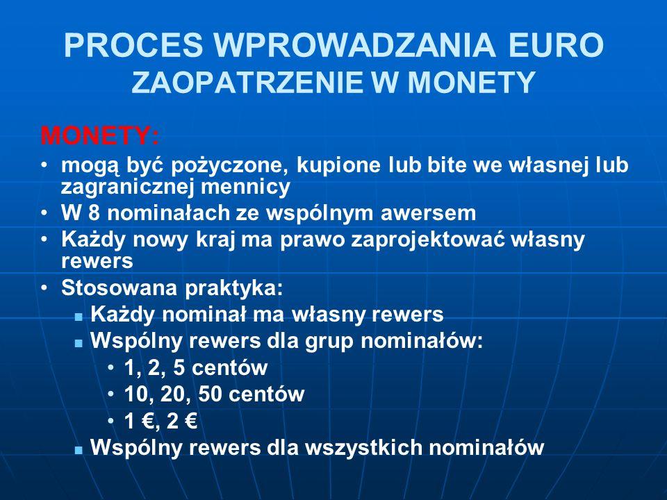 PROCES WPROWADZANIA EURO ZAOPATRZENIE W MONETY MONETY: mogą być pożyczone, kupione lub bite we własnej lub zagranicznej mennicy W 8 nominałach ze wspólnym awersem Każdy nowy kraj ma prawo zaprojektować własny rewers Stosowana praktyka: Każdy nominał ma własny rewers Wspólny rewers dla grup nominałów: 1, 2, 5 centów 10, 20, 50 centów 1 €, 2 € Wspólny rewers dla wszystkich nominałów