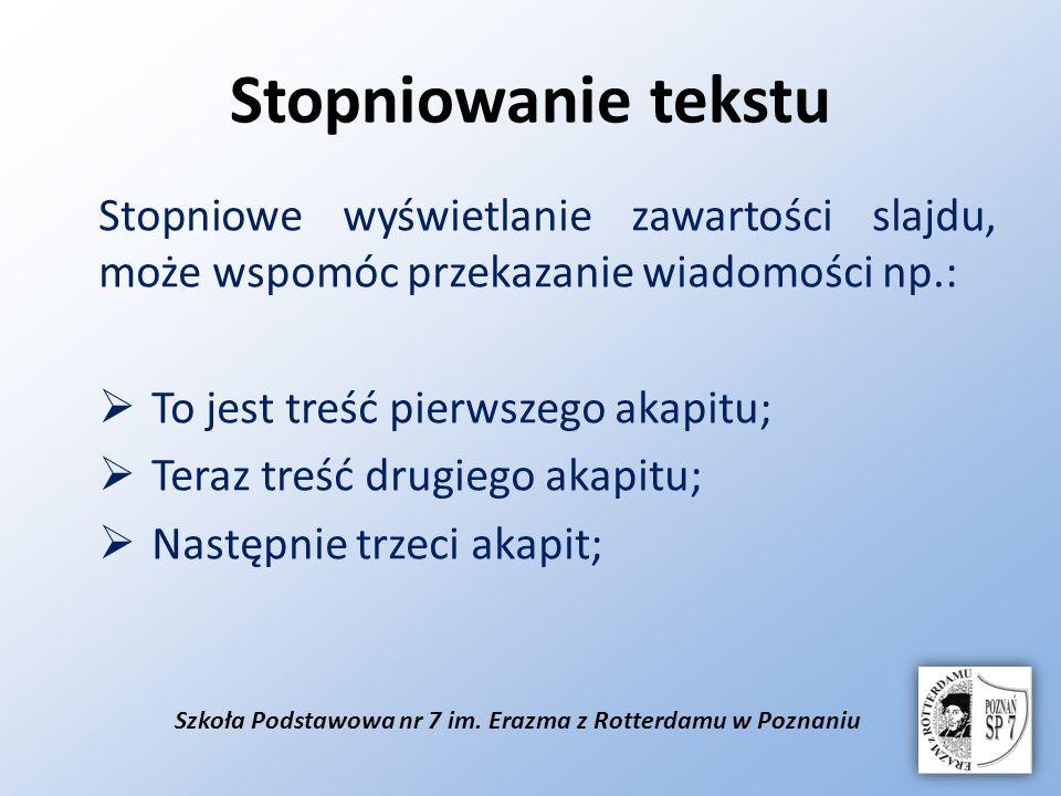 Szkoła Podstawowa nr 7 im. Erazma z Rotterdamu w Poznaniu Stopniowanie tekstu Stopniowe wyświetlanie zawartości slajdu, może wspomóc przekazanie wiado