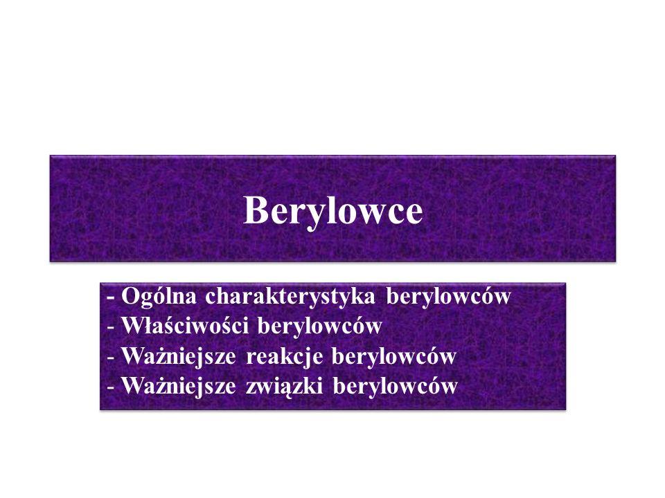 Berylowce - Ogólna charakterystyka berylowców - Właściwości berylowców - Ważniejsze reakcje berylowców - Ważniejsze związki berylowców - Ogólna charak