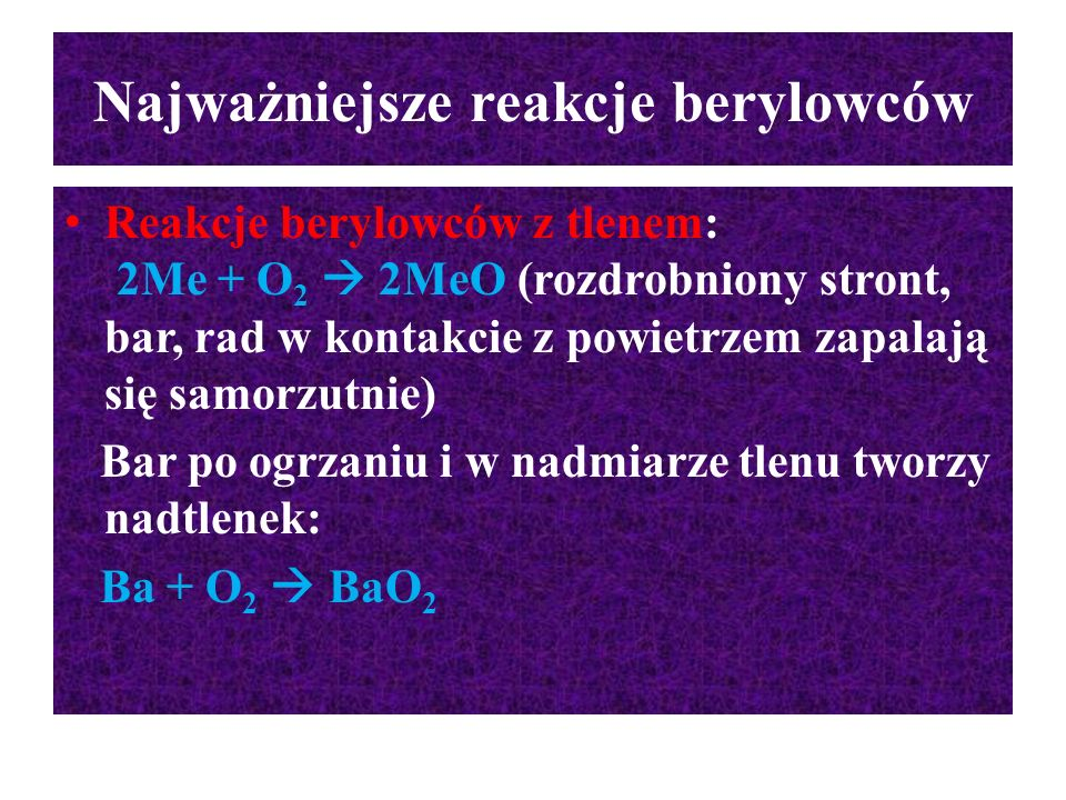 Najważniejsze reakcje berylowców Reakcje berylowców z tlenem: 2Me + O 2  2MeO (rozdrobniony stront, bar, rad w kontakcie z powietrzem zapalają się sa