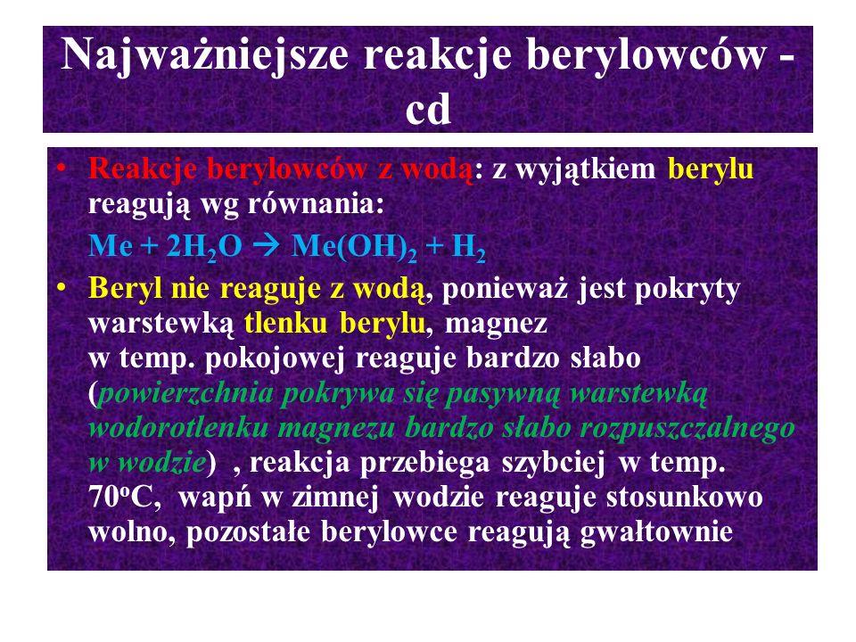 Najważniejsze reakcje berylowców - cd Reakcje berylowców z wodą: z wyjątkiem berylu reagują wg równania: Me + 2H 2 O  Me(OH) 2 + H 2 Beryl nie reaguj