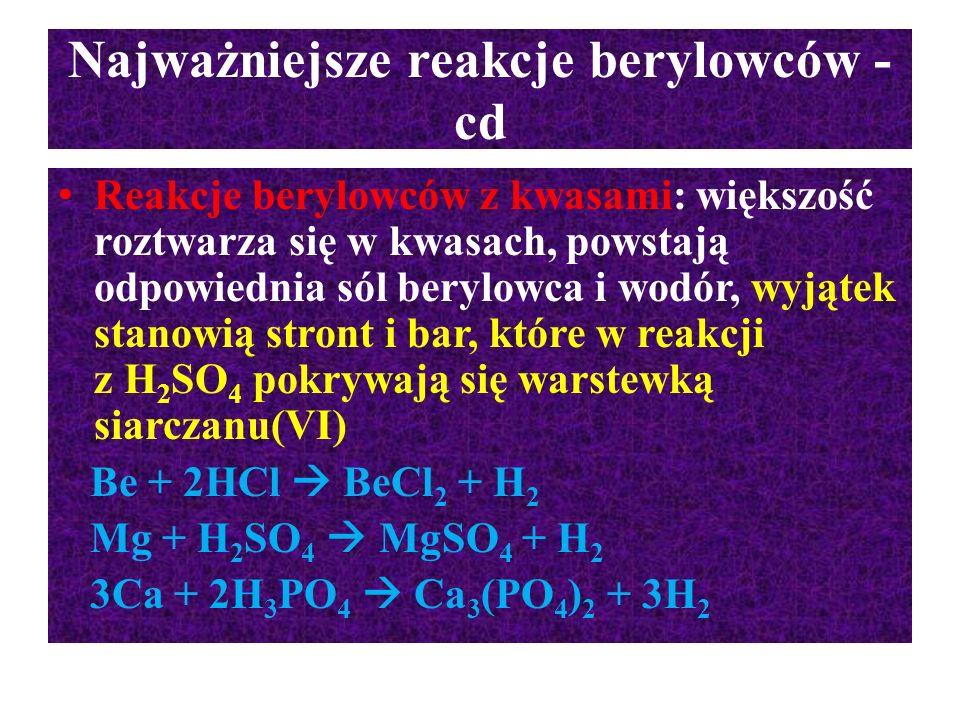 Najważniejsze reakcje berylowców - cd Reakcje berylowców z kwasami: większość roztwarza się w kwasach, powstają odpowiednia sól berylowca i wodór, wyj