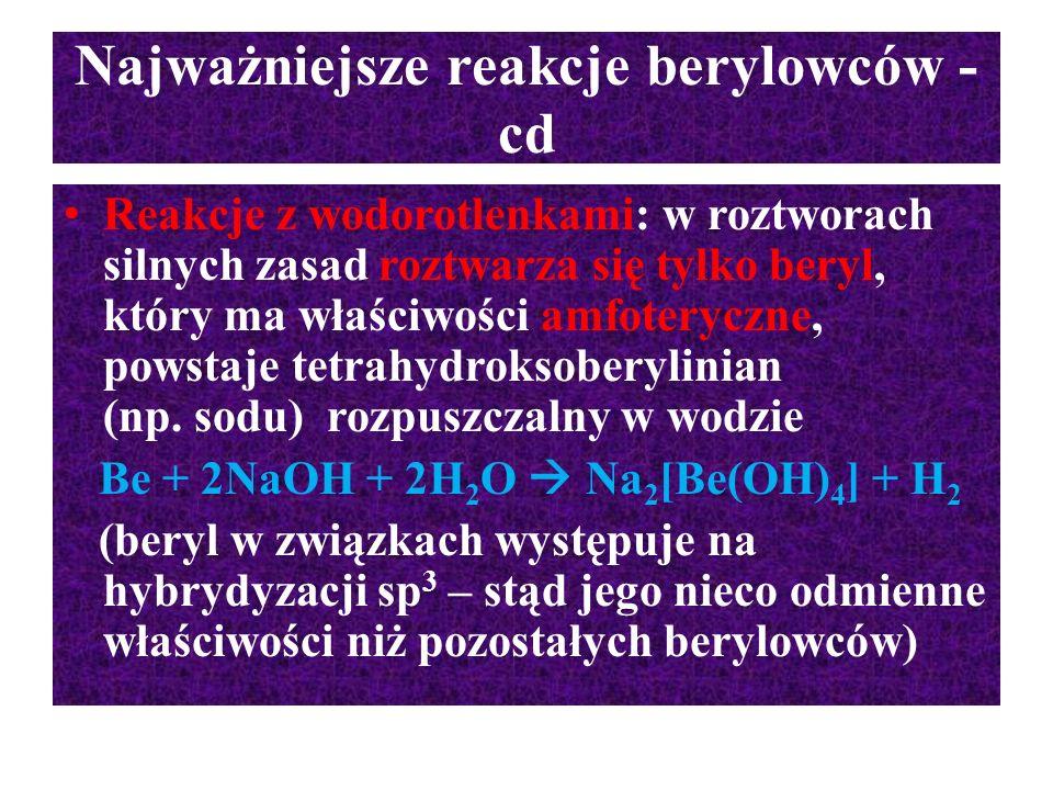 Najważniejsze reakcje berylowców - cd Reakcje z wodorotlenkami: w roztworach silnych zasad roztwarza się tylko beryl, który ma właściwości amfoteryczn
