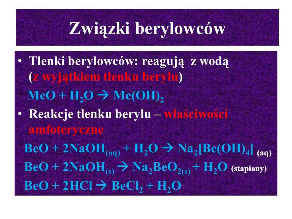 Związki berylowców Tlenki berylowców: reagują z wodą (z wyjątkiem tlenku berylu) MeO + H 2 O  Me(OH) 2 Reakcje tlenku berylu – właściwości amfoterycz