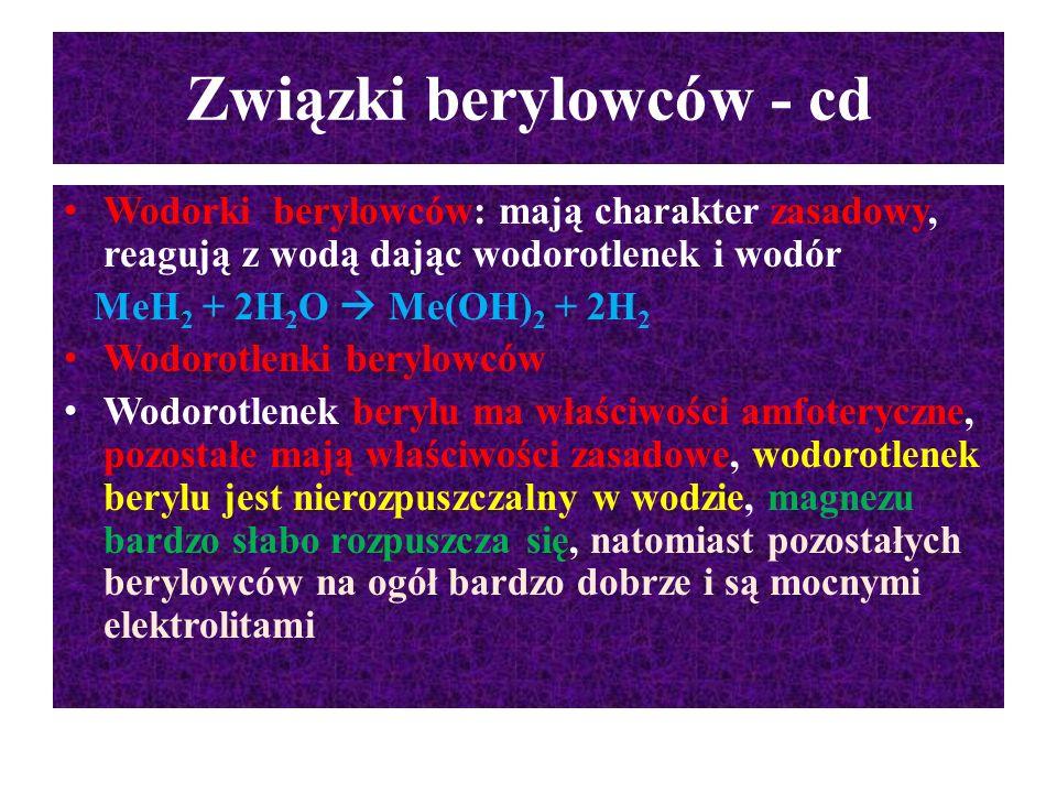 Związki berylowców - cd Wodorki berylowców: mają charakter zasadowy, reagują z wodą dając wodorotlenek i wodór MeH 2 + 2H 2 O  Me(OH) 2 + 2H 2 Wodoro