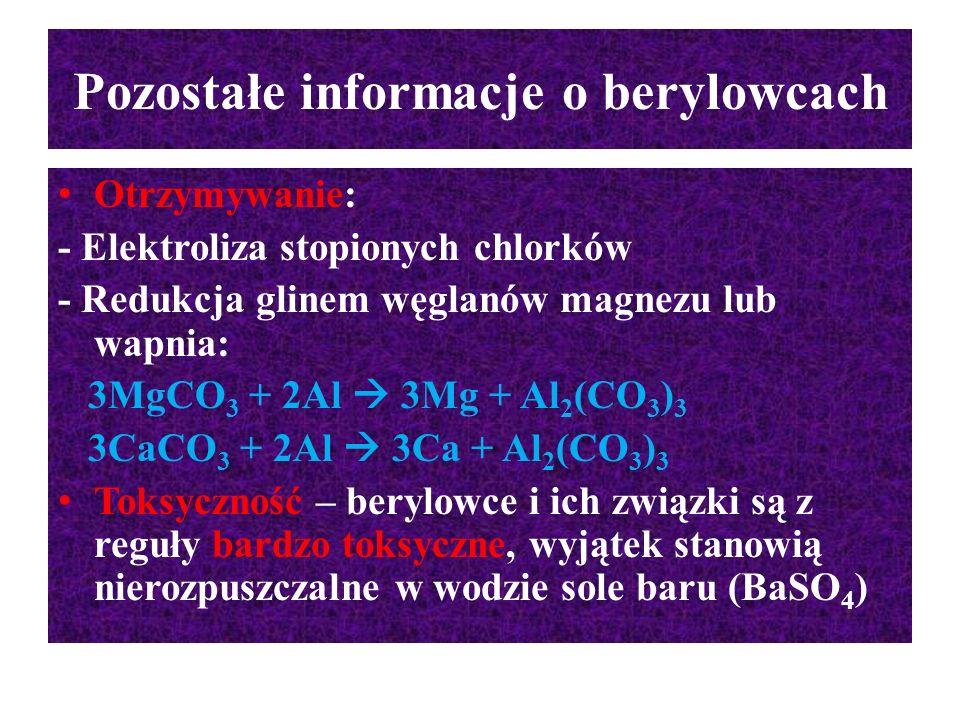 Pozostałe informacje o berylowcach Otrzymywanie: - Elektroliza stopionych chlorków - Redukcja glinem węglanów magnezu lub wapnia: 3MgCO 3 + 2Al  3Mg