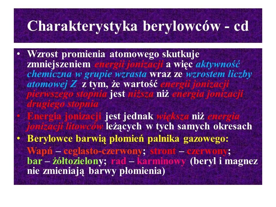Charakterystyka berylowców - cd Wzrost promienia atomowego skutkuje zmniejszeniem energii jonizacji a więc aktywność chemiczna w grupie wzrasta wraz z