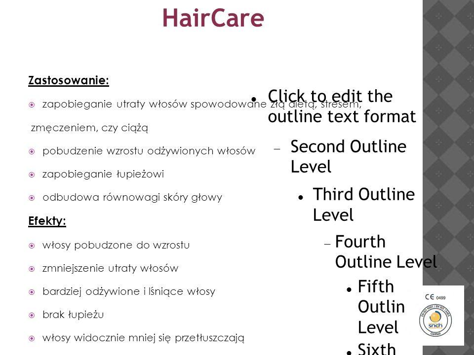 Click to edit the outline text format  Second Outline Level Third Outline Level  Fourth Outline Level Fifth Outline Level Sixth Outline Level Seventh Outline Level Eighth Outline Level  Ninth Outline LevelKliknij, aby edytować style wzorca tekstu  Drugi poziom Trzeci poziom Czwarty poziom  Piąty poziom HairCare Zastosowanie:  zapobieganie utraty włosów spowodowane złą dietą, stresem, zmęczeniem, czy ciążą  pobudzenie wzrostu odżywionych włosów  zapobieganie łupieżowi  odbudowa równowagi skóry głowy Efekty:  włosy pobudzone do wzrostu  zmniejszenie utraty włosów  bardziej odżywione i lśniące włosy  brak łupieżu  włosy widocznie mniej się przetłuszczają Obszar zastosowania:  skóra owłosiona głowy