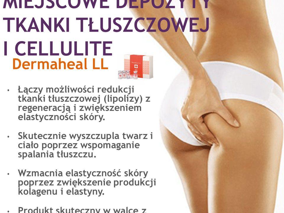 MIEJSCOWE DEPOZYTY TKANKI TŁUSZCZOWEJ I CELLULITE Dermaheal LL Łączy możliwości redukcji tkanki tłuszczowej (lipolizy) z regeneracją i zwiększeniem el