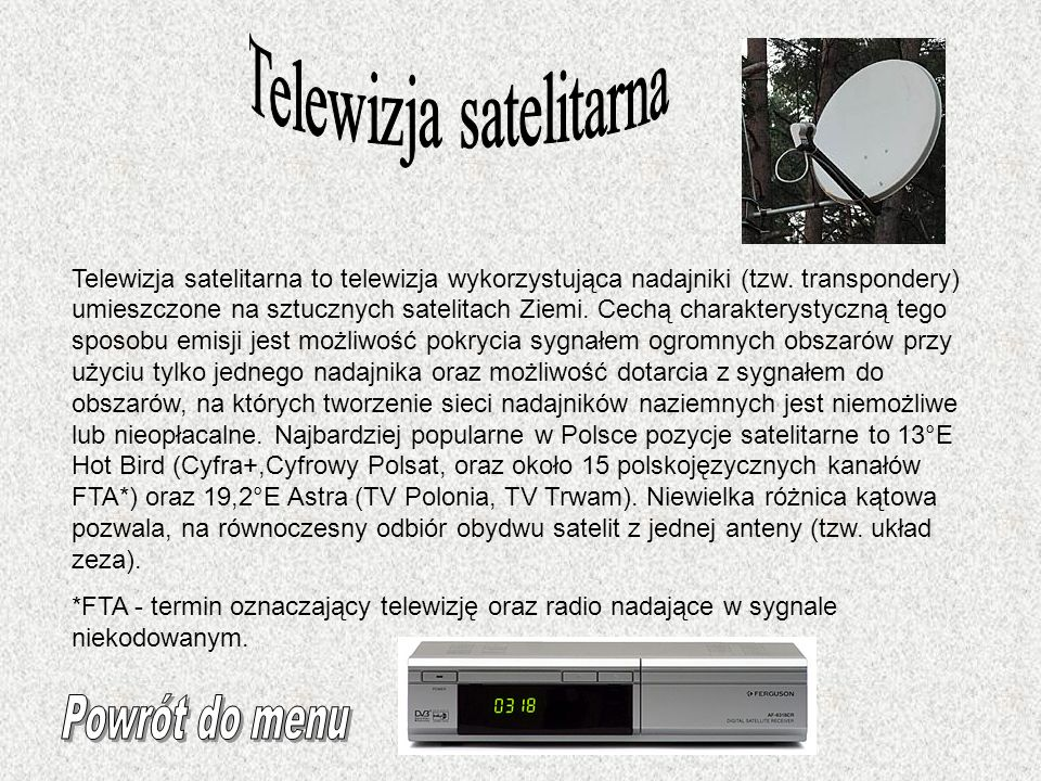 Telewizja satelitarna to telewizja wykorzystująca nadajniki (tzw. transpondery) umieszczone na sztucznych satelitach Ziemi. Cechą charakterystyczną te