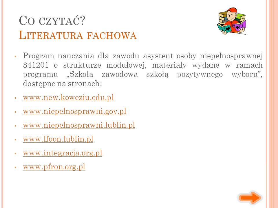 """Program nauczania dla zawodu asystent osoby niepełnosprawnej 341201 o strukturze modułowej, materiały wydane w ramach programu """"Szkoła zawodowa szkołą pozytywnego wyboru , dostępne na stronach: www.new.koweziu.edu.pl www.niepelnosprawni.gov.pl www.niepelnosprawni.lublin.pl www.lfoon.lublin.pl www.integracja.org.pl www.pfron.org.pl C O CZYTAĆ ."""
