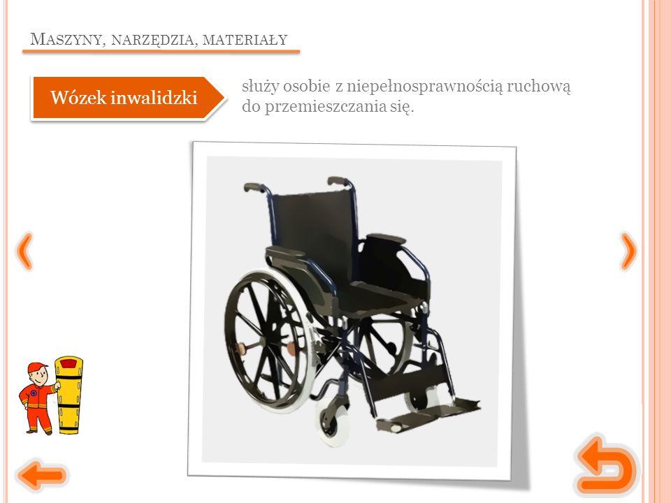M ASZYNY, NARZĘDZIA, MATERIAŁY służy osobie z niepełnosprawnością ruchową do przemieszczania się.
