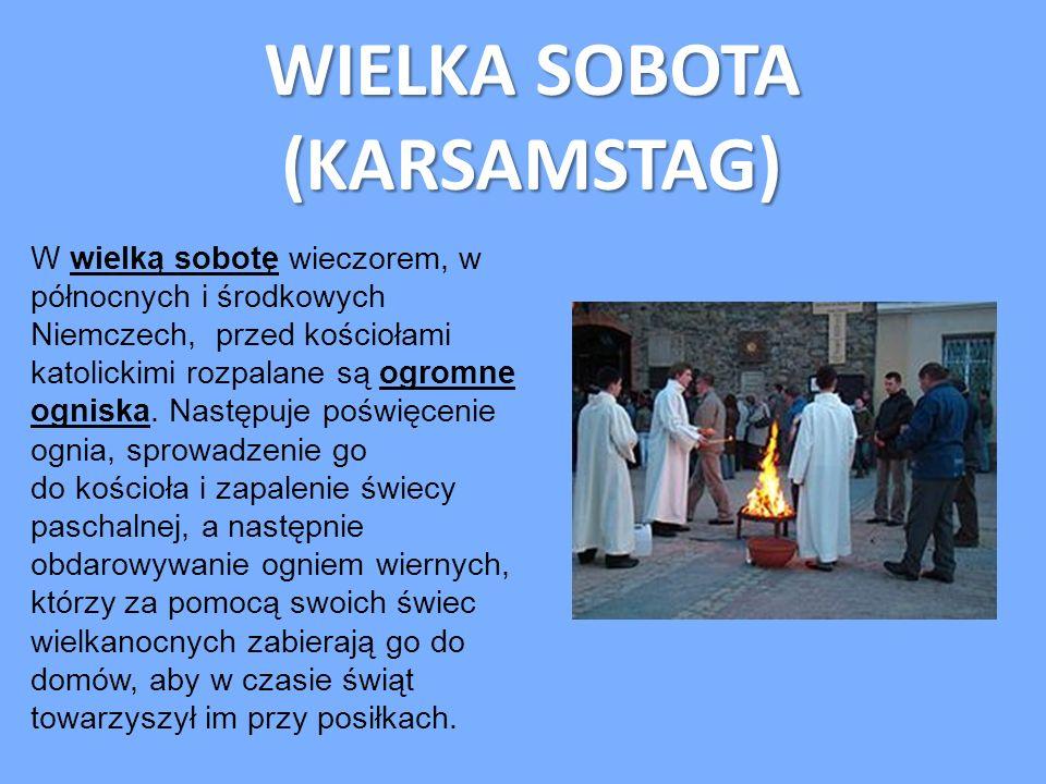 WIELKA SOBOTA (KARSAMSTAG) (KARSAMSTAG) W wielką sobotę wieczorem, w północnych i środkowych Niemczech, przed kościołami katolickimi rozpalane są ogro