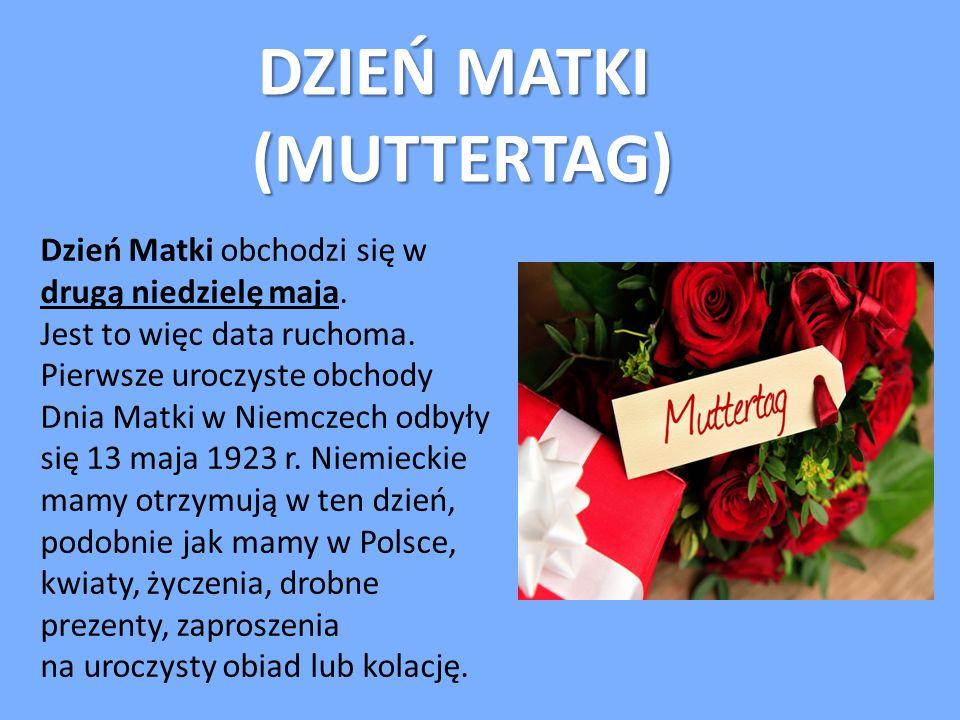 DZIEŃ MATKI (MUTTERTAG) Dzień Matki obchodzi się w drugą niedzielę maja. Jest to więc data ruchoma. Pierwsze uroczyste obchody Dnia Matki w Niemczech