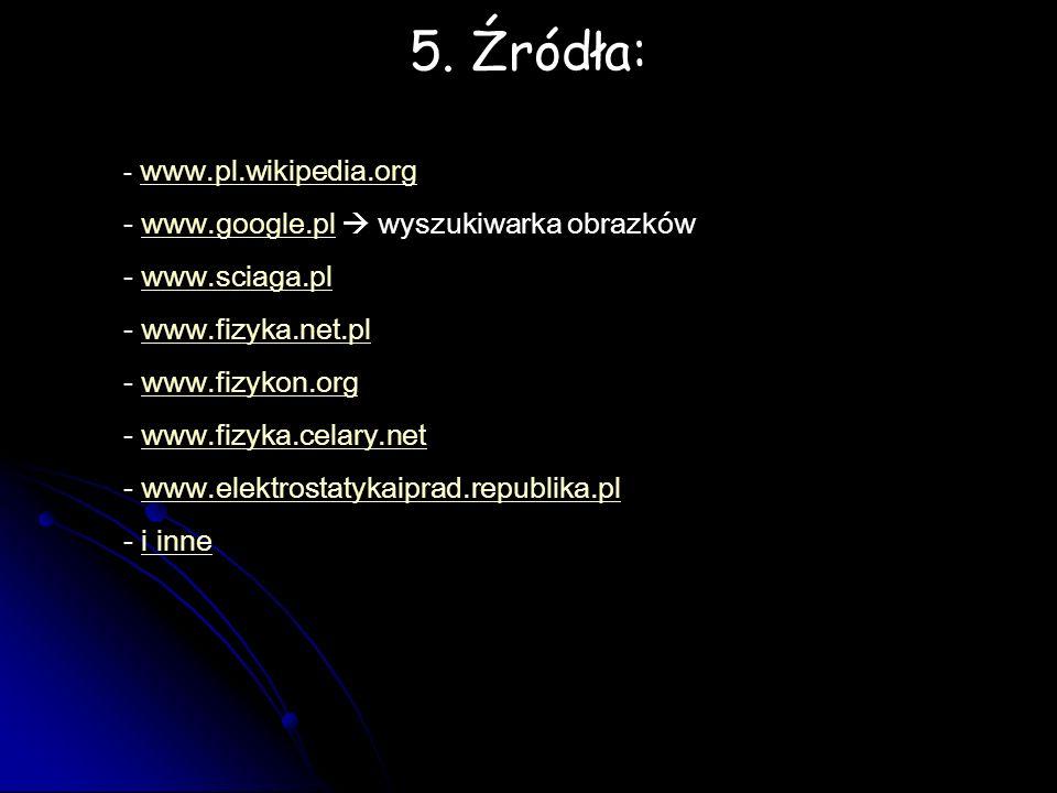 5. Źródła: - www.pl.wikipedia.org www.pl.wikipedia.org - www.google.pl  wyszukiwarka obrazkówwww.google.pl - www.sciaga.plwww.sciaga.pl - www.fizyka.