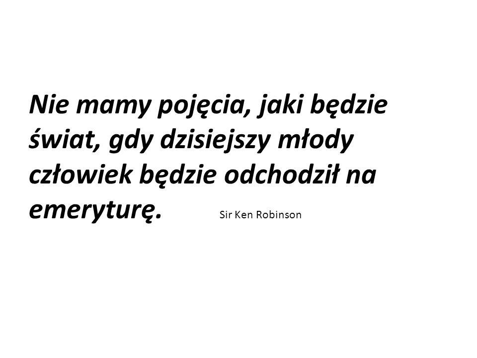 Nie mamy pojęcia, jaki będzie świat, gdy dzisiejszy młody człowiek będzie odchodził na emeryturę. Sir Ken Robinson