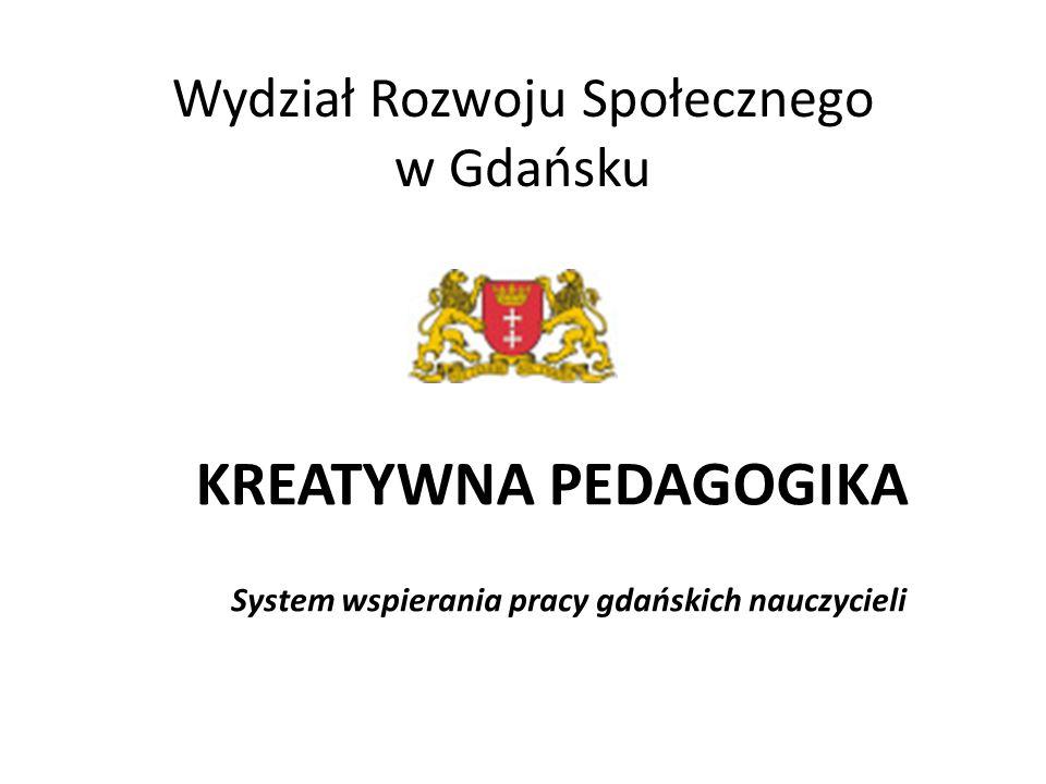 Wydział Rozwoju Społecznego w Gdańsku KREATYWNA PEDAGOGIKA System wspierania pracy gdańskich nauczycieli