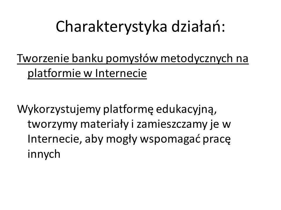 Charakterystyka działań: Tworzenie banku pomysłów metodycznych na platformie w Internecie Wykorzystujemy platformę edukacyjną, tworzymy materiały i za