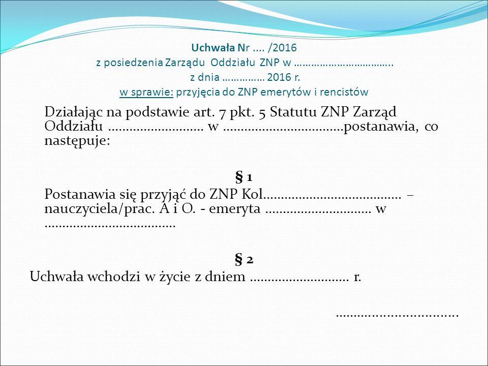 Uchwała Nr.... /2016 z posiedzenia Zarządu Oddziału ZNP w …………………………….. z dnia …………… 2016 r. w sprawie: przyjęcia do ZNP emerytów i rencistów Działają
