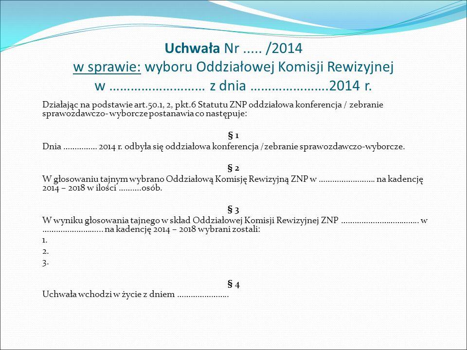 Uchwała Nr..... /2014 w sprawie: wyboru Oddziałowej Komisji Rewizyjnej w ……………………… z dnia ………………….2014 r. Działając na podstawie art.50.1, 2, pkt.6 St