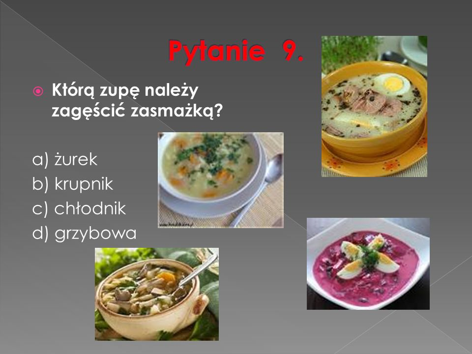  Którą zupę należy zagęścić zasmażką a) żurek b) krupnik c) chłodnik d) grzybowa
