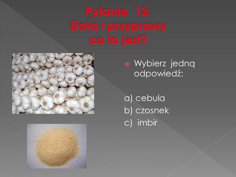 Wybierz jedną odpowiedź: a) cebula b) czosnek c) imbir