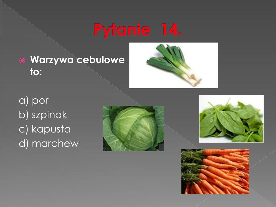  Warzywa cebulowe to: a) por b) szpinak c) kapusta d) marchew