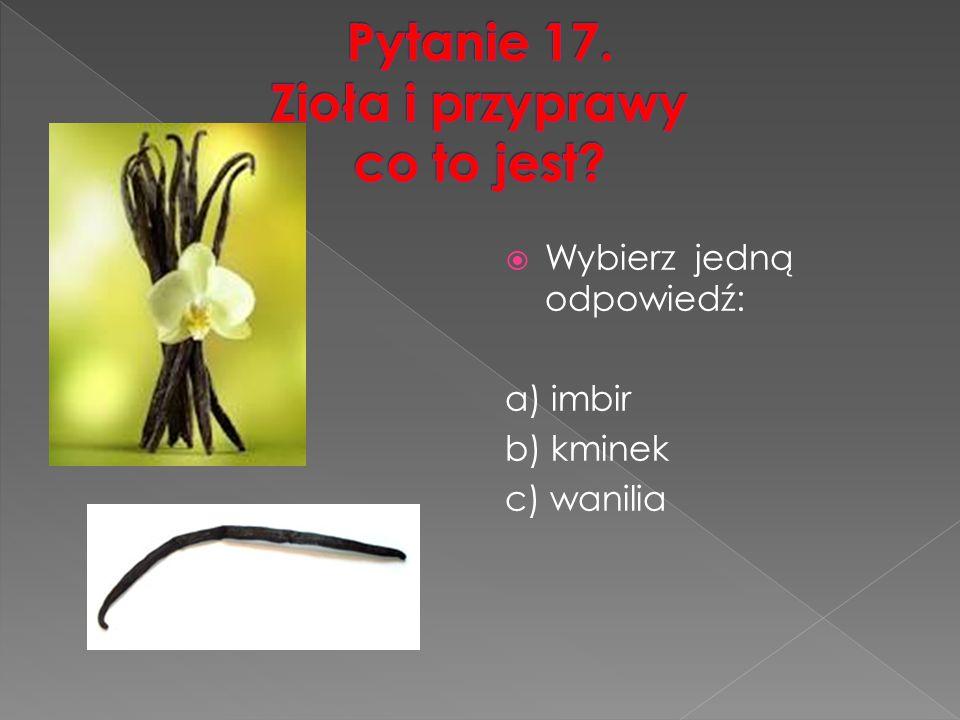  Wybierz jedną odpowiedź: a) imbir b) kminek c) wanilia