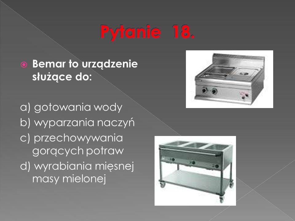  Bemar to urządzenie służące do: a) gotowania wody b) wyparzania naczyń c) przechowywania gorących potraw d) wyrabiania mięsnej masy mielonej