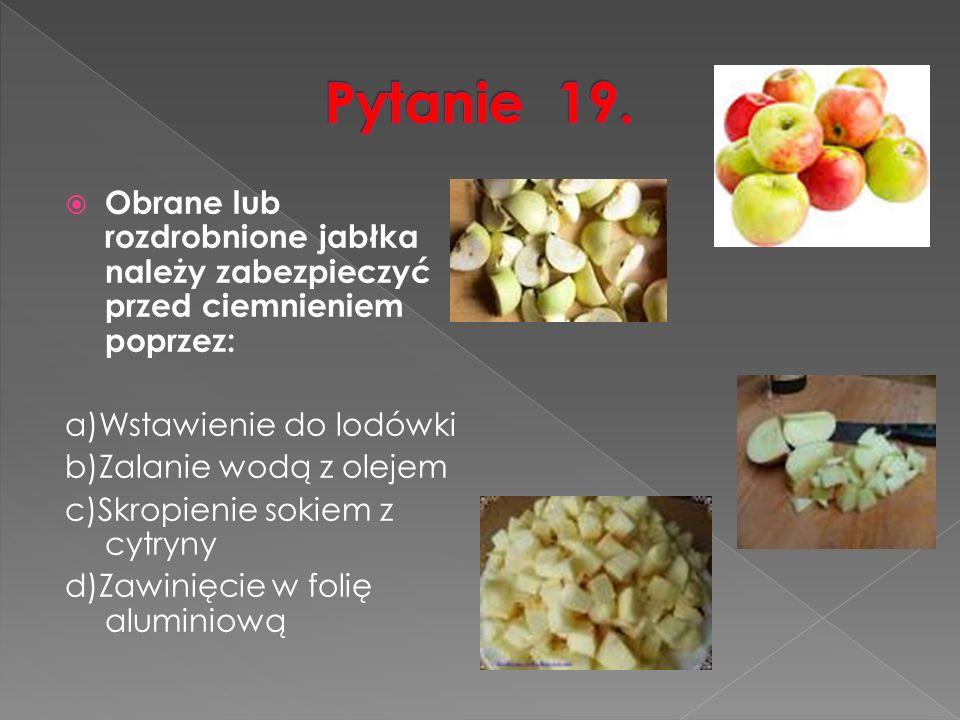  Obrane lub rozdrobnione jabłka należy zabezpieczyć przed ciemnieniem poprzez: a)Wstawienie do lodówki b)Zalanie wodą z olejem c)Skropienie sokiem z cytryny d)Zawinięcie w folię aluminiową