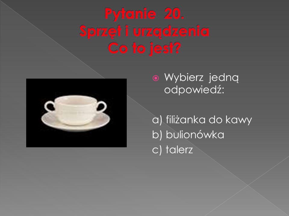  Wybierz jedną odpowiedź: a) filiżanka do kawy b) bulionówka c) talerz