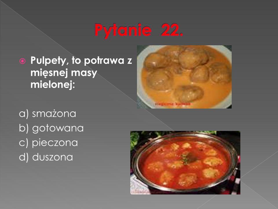  Pulpety, to potrawa z mięsnej masy mielonej: a) smażona b) gotowana c) pieczona d) duszona