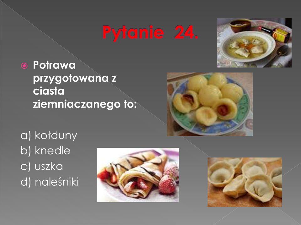  Potrawa przygotowana z ciasta ziemniaczanego to: a) kołduny b) knedle c) uszka d) naleśniki