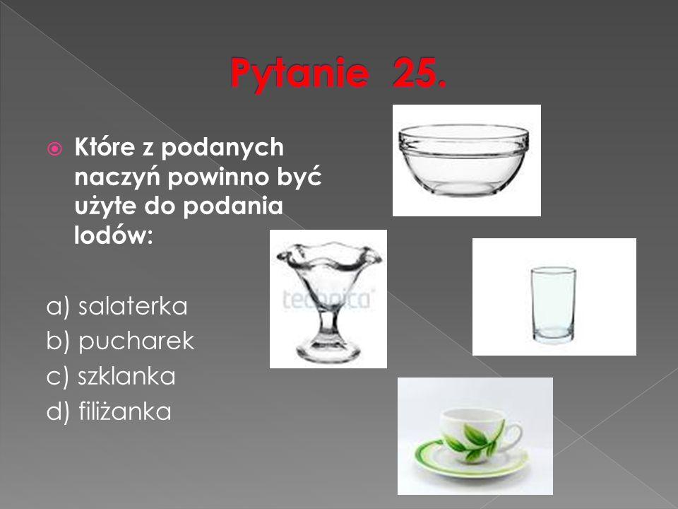  Które z podanych naczyń powinno być użyte do podania lodów: a) salaterka b) pucharek c) szklanka d) filiżanka