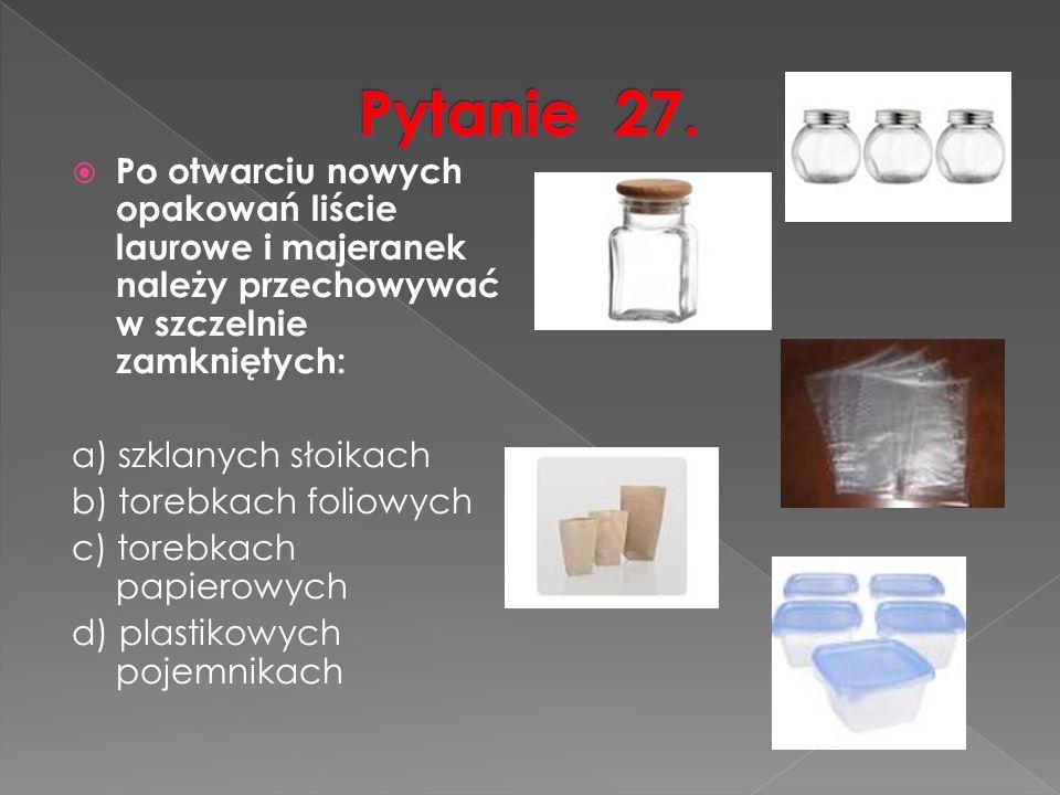  Po otwarciu nowych opakowań liście laurowe i majeranek należy przechowywać w szczelnie zamkniętych: a) szklanych słoikach b) torebkach foliowych c) torebkach papierowych d) plastikowych pojemnikach
