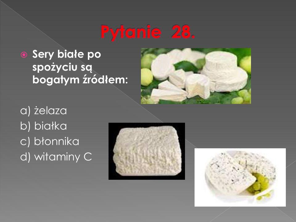  Sery białe po spożyciu są bogatym źródłem: a) żelaza b) białka c) błonnika d) witaminy C