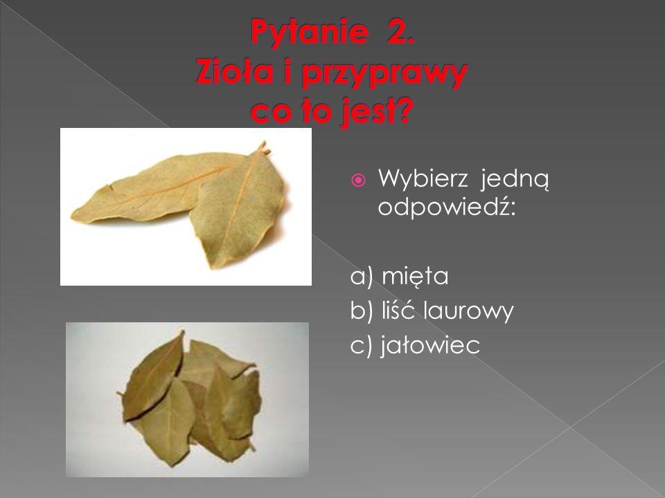  Wybierz jedną odpowiedź: a) mięta b) liść laurowy c) jałowiec