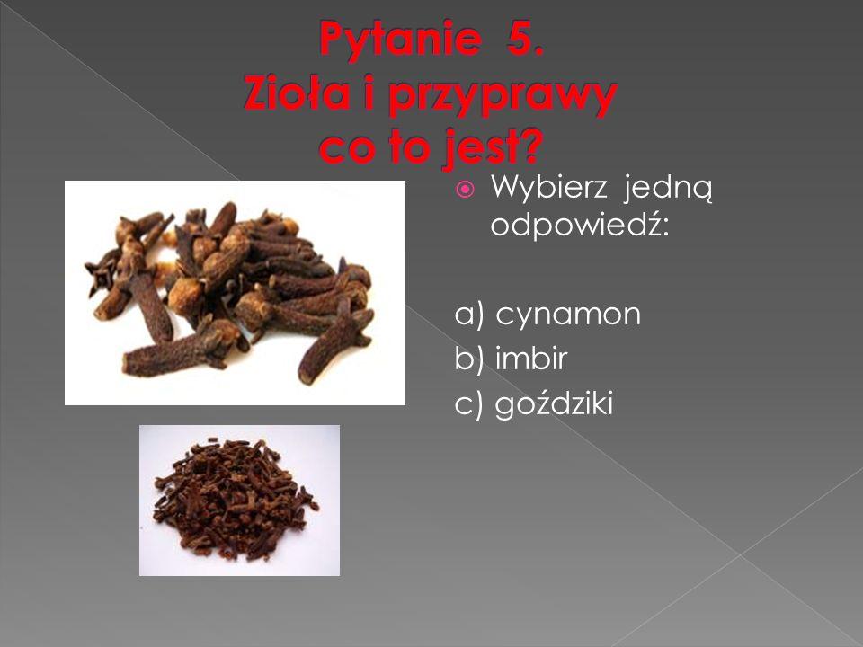  Wybierz jedną odpowiedź: a) cynamon b) imbir c) goździki