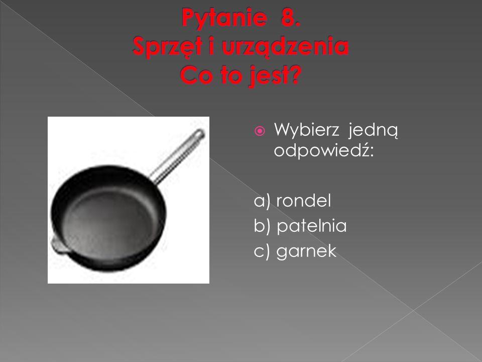  Wybierz jedną odpowiedź: a) rondel b) patelnia c) garnek