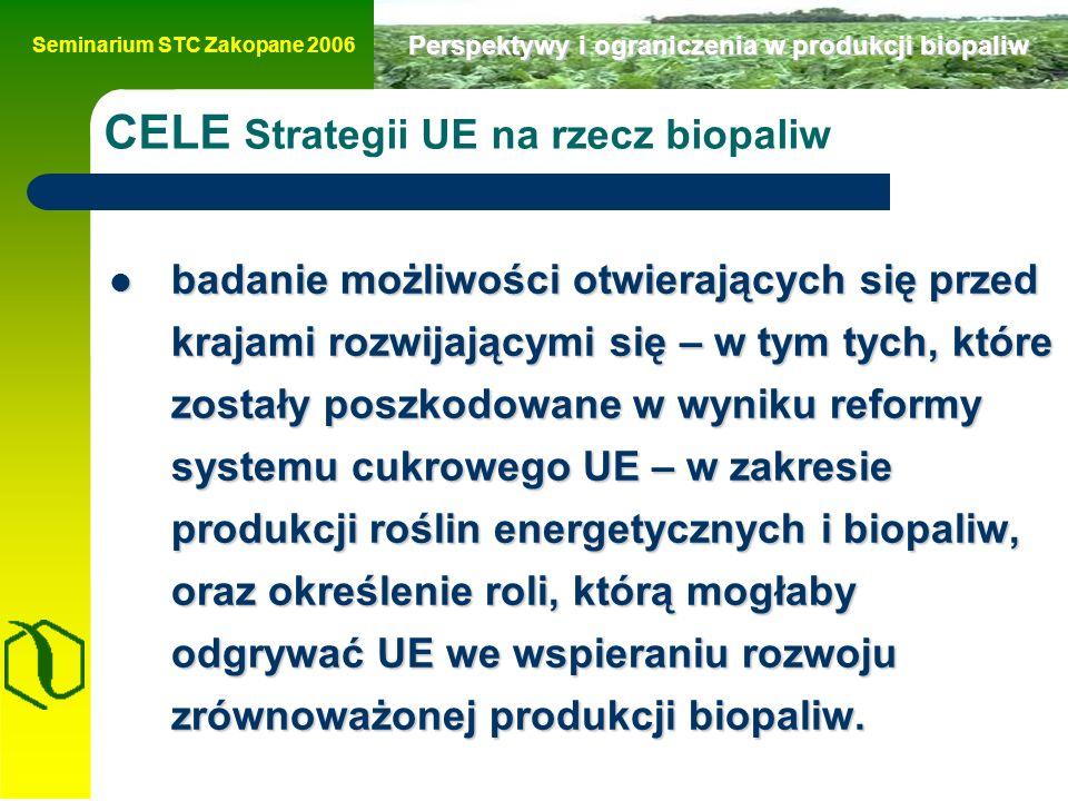 Seminarium STC Zakopane 2006 Perspektywy i ograniczenia w produkcji biopaliw CELE Strategii UE na rzecz biopaliw badanie możliwości otwierających się przed krajami rozwijającymi się – w tym tych, które zostały poszkodowane w wyniku reformy systemu cukrowego UE – w zakresie produkcji roślin energetycznych i biopaliw, oraz określenie roli, którą mogłaby odgrywać UE we wspieraniu rozwoju zrównoważonej produkcji biopaliw.