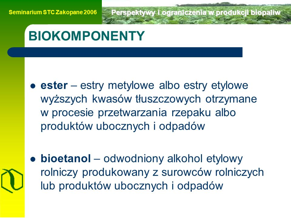 Seminarium STC Zakopane 2006 Perspektywy i ograniczenia w produkcji biopaliw Zielona Księga Dla dobrobytu obywateli i właściwego funkcjonowania gospodarki, długofalowa strategia bezpieczeństwa energetycznego Unii Europejskiej musi być ukierunkowana na zapewnienie nieprzerwanej fizycznej dostępności produktów energetycznych na rynku po cenach dostępnych dla wszystkich odbiorców (prywatnych i przemysłowych), z jednoczesnym uwzględnieniem troski o stan środowiska i zrównoważony rozwój.